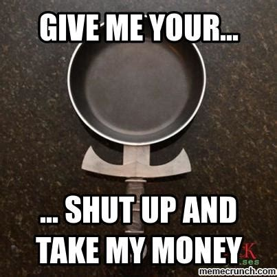 Shut Up And Take My Money Meme Generator - shut up and take my money