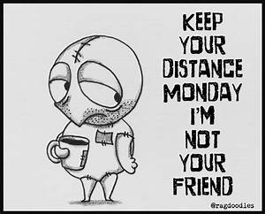 Keep your distance Monday, I'm not your friend.