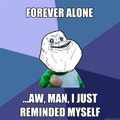 Aw Meme - forever alone aw man i just reminded myself forever alone success kid quickmeme