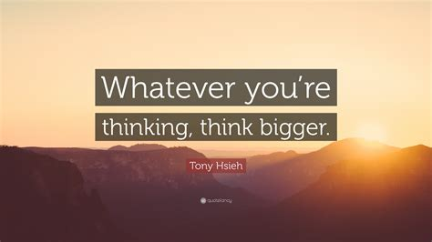 tony hsieh quote  youre thinking  bigger