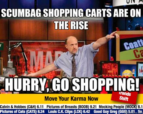 Shopping Cart Meme - scumbag shopping carts are on the rise hurry go shopping mad karma with jim cramer quickmeme