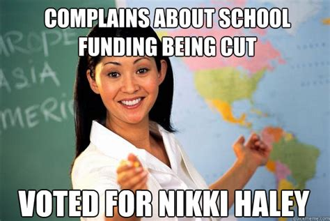 Haley Meme - complains about school funding being cut voted for nikki haley unhelpful high school teacher