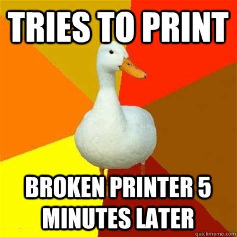 College Printer Meme - tries to print broken printer 5 minutes later tech impaired duck quickmeme