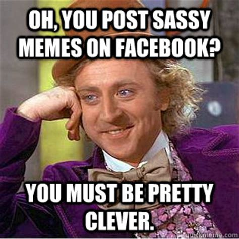 Sassy Meme - oh you post sassy memes on facebook you must be pretty clever condescending wonka quickmeme