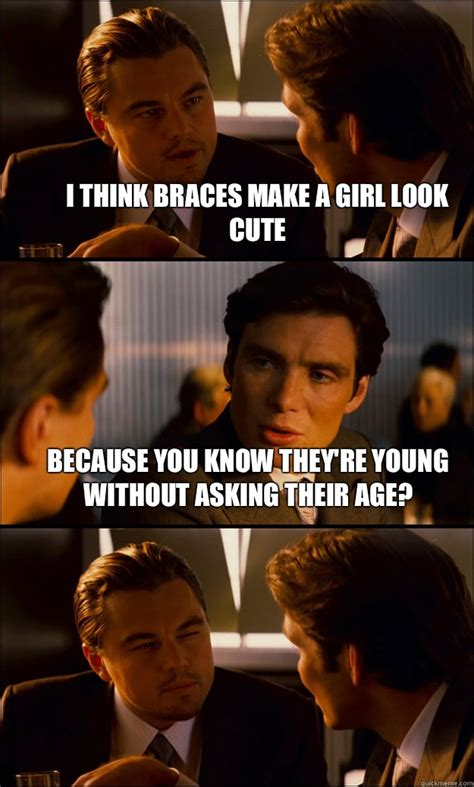 Braces Girl Meme - i think braces make a girl look cute because you know they re young without asking their age