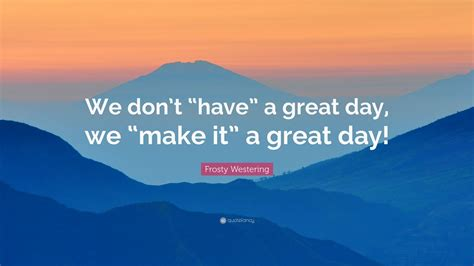 "Frosty Westering Quote ""we Don't ""have"" A Great Day, We"