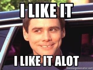 Alot Meme - i like it i like it alot jim carrey dumb and dumber meme generator