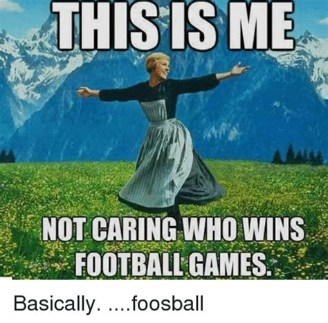 This Is Me Not Caring Meme - this is me not caring who wins football games basically foosball meme on sizzle