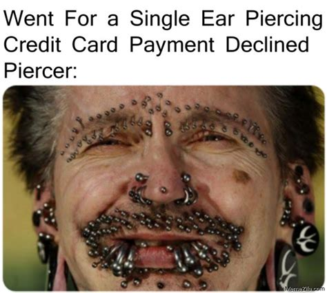 The best memes from instagram, facebook, vine, and twitter about credit card declined. Went for a single ear piercing Credit card Payment declined Piercer meme - MemeZila.com