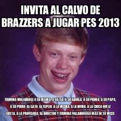 Brazzers Meme Generator - meme bad luck brian invita al calvo de brazzers a jugar pes 2013 termina violandose a su mama