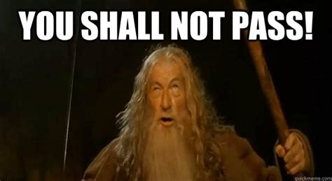 You Shall Not Pass Meme - gandalf you shall not pass meme