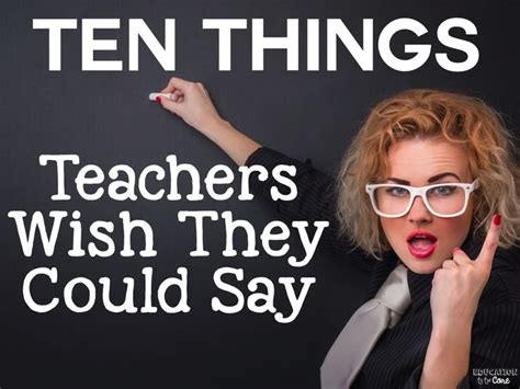 10 Things Teachers Wish We Could Say Teacher