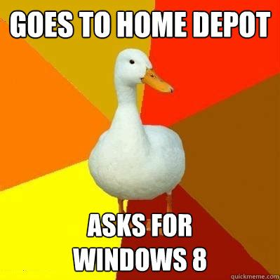 Home Depot Memes - goes to home depot asks for windows 8 tech impaired duck quickmeme