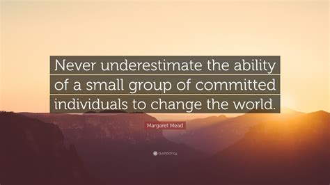 """Margaret Mead Quote """"never Underestimate The Ability Of A"""