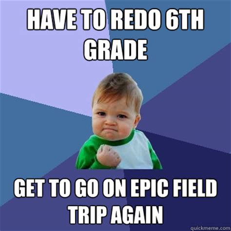 Trip Meme - have to redo 6th grade get to go on epic field trip again success kid quickmeme
