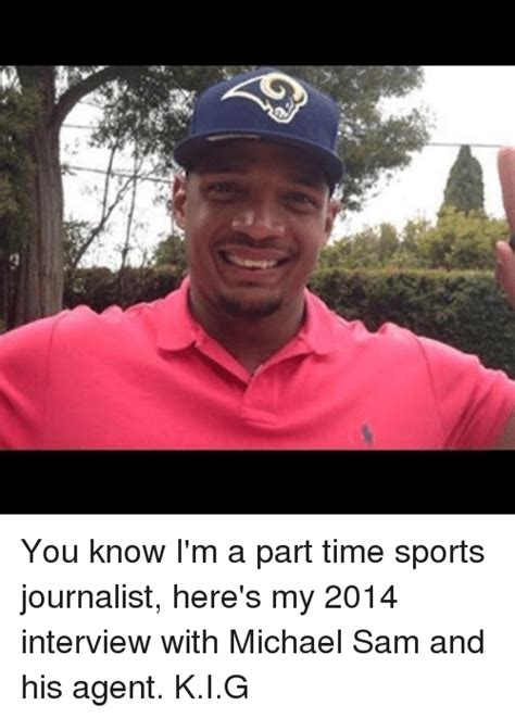 Michael Sam Memes - you know i m a part time sports journalist here s my 2014 interview with michael sam and his