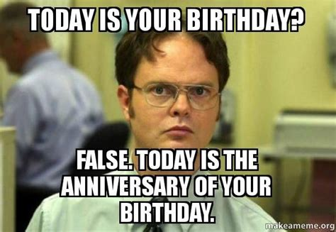 Bithday Meme - today is your birthday false today is the anniversary of your birthday schrute facts