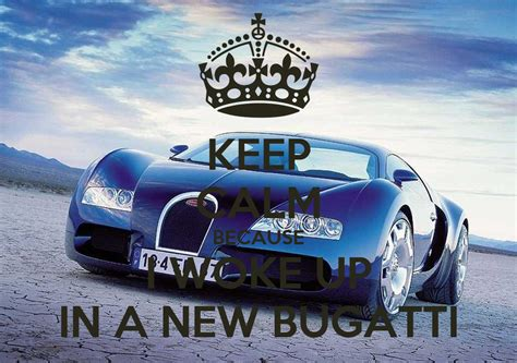 I'm not going to call someone out for biting bugatti's style. KEEP CALM BECAUSE I WOKE UP IN A NEW BUGATTI Poster   bbanks16   Keep Calm-o-Matic