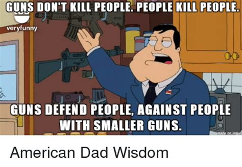 American Dad Memes - guns don t kill people people kill people veryfunny guns defend people against people with