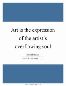 Art is the expression of the artist´s overflowing soul ...