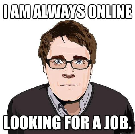 Looking For A Job Meme - i am always online looking for a job always online adam orth quickmeme