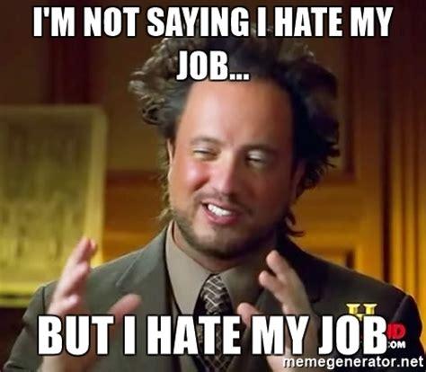 I Hate Work Memes - i m not saying i hate my job but i hate my job ancient aliens meme generator