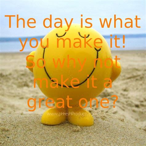 The Day Is What You Make It! So Why Not Make It A Great