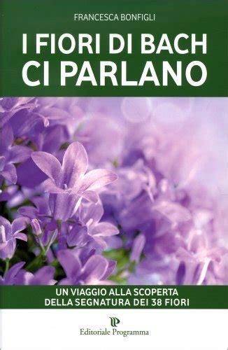 libri sui fiori di bach i fiori di bach ci parlano libro di bonfigli