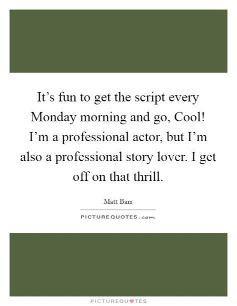 Where Can I Go To Get A Professional Resume by It S To Get The Script Every Monday Morning And Go Cool Picture Quotes