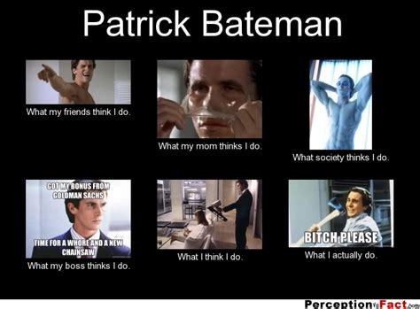 Patrick Bateman Meme - patrick bateman what people think i do what i really do perception vs fact
