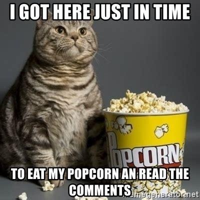 Popcorn Eating Meme - i got here just in time to eat my popcorn an read the comments popcorn cat meme generator
