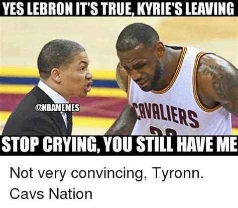 Lebron Crying Meme - yes lebron it s true kyrie s leaving valiers stop crying you still have me not very convincing