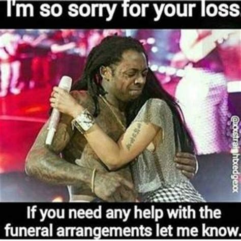 Your Loss Meme - i m sorry for your lossif you need any help with the funeral arrangements let me know