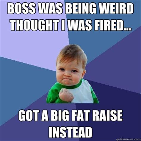 Fired Meme - boss was being weird thought i was fired got a big fat raise instead success kid quickmeme