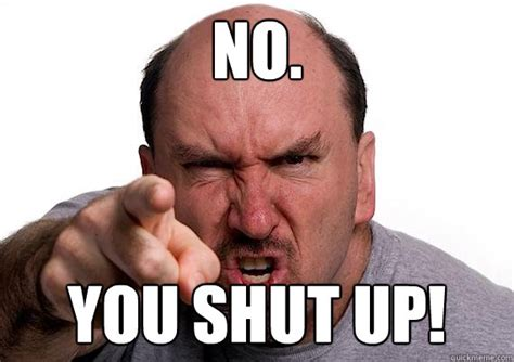 Up Memes - you shut up memes quickmeme
