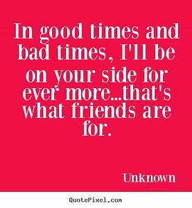 Friendship quotes - In good times and bad times, i'll be ...