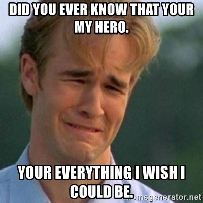 My Hero Meme - did you ever know that your my hero your everything i wish i could be crying dawson meme