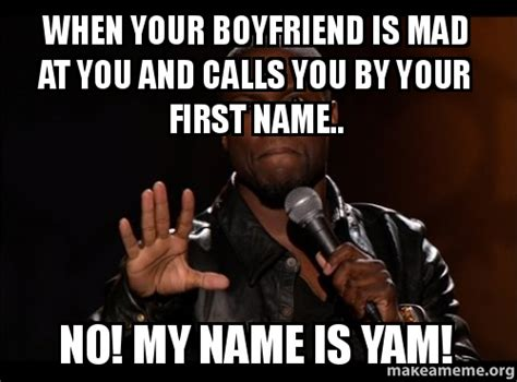 Mad At You Meme - when your boyfriend is mad at you and calls you by your first name no my name is yam