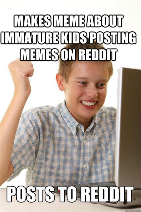 How To Post A Meme On Reddit - makes meme about immature kids posting memes on reddit posts to reddit 1 time internet quickmeme