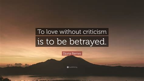 Djuna Barnes Quotes by Djuna Barnes Quote To Without Criticism Is To Be
