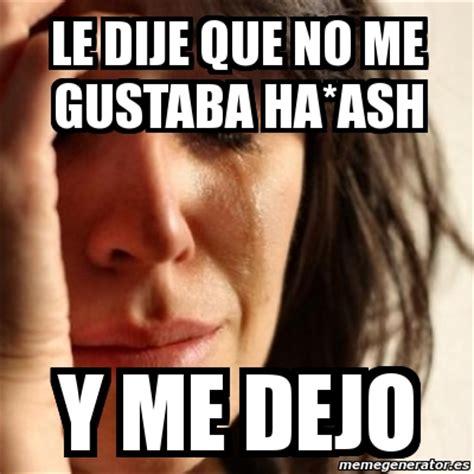 Le Me Meme Generator - meme problems le dije que no me gustaba ha ash y me dejo 31644