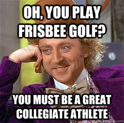 Disc Golf Memes - oh you play frisbee golf you must be a great collegiate athlete condescending wonka quickmeme