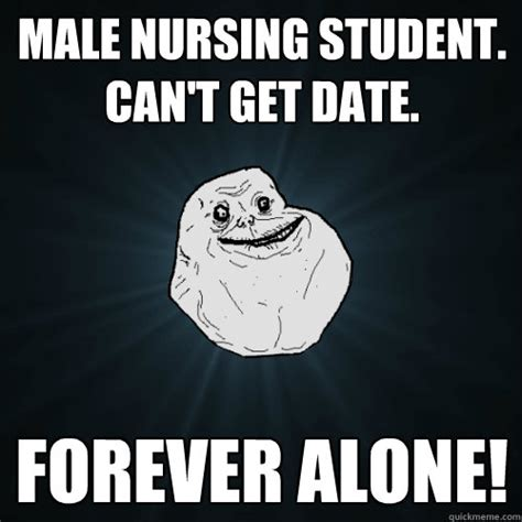 Male Nurse Meme - male nursing student can t get date forever alone forever alone quickmeme