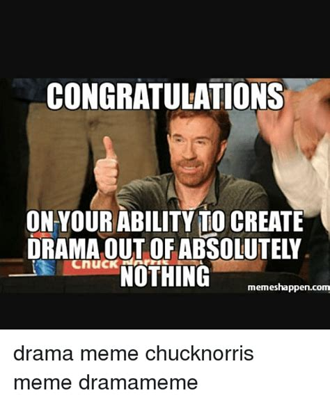 Drama Meme - congratulations on your ability to create cnuck nothing memes happencom drama meme chucknorris