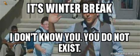 Winter Break Meme - it s winter break i don t know you you do not exist make a meme
