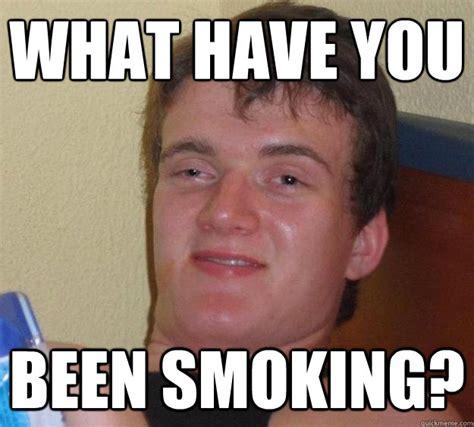 Smoking Memes - what have you been smoking 10 guy quickmeme