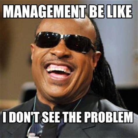 Meme Manager - meme creator management be like i don t see the problem meme generator at memecreator org