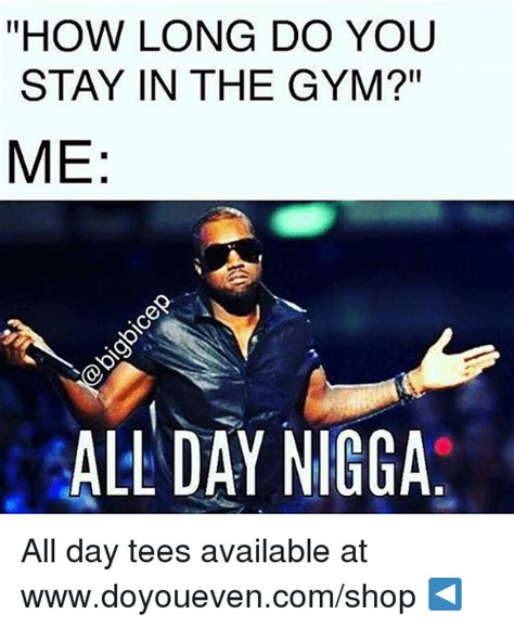 All Day Meme - how long do you stay in the gym me all day nigga all day tees available at wwwdoyouevencom shop