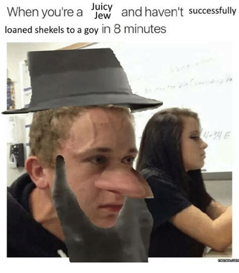 Shekels Meme - juicy when you re a jew and haven t successfully loaned shekels to a goy in 8 minutes juicy