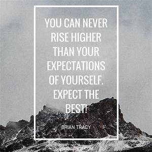 You can never rise higher than your expectations o
